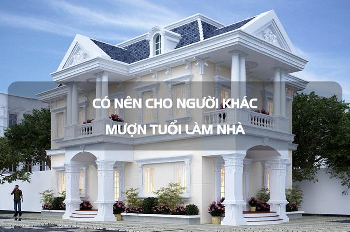 Có nên cho người khác mượn tuổi làm nhà hay không là vấn đề mà rất nhiều người thắc mắc.